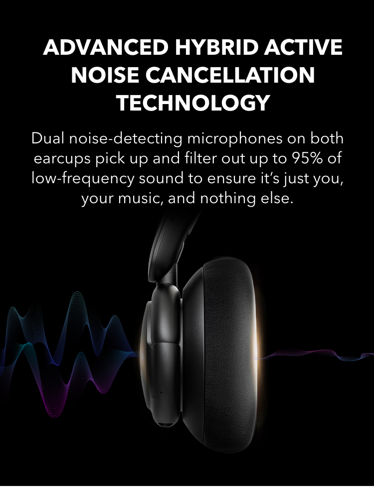Advanced Hybrid Active Noise Cancellation Technology Dual noise-detecting microphones on both earcups pick up and filter out up to 95% of low-frequency sound to ensure it's just you, your music, and nothing else.