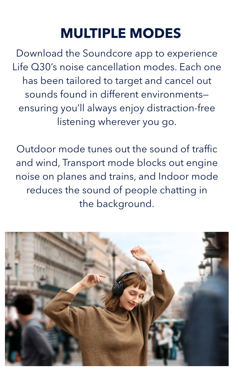 With Multiple Modes Download the Soundcore app to experience Life Q30's noise cancellation modes. Each one has been tailored to target and cancel out sounds found in different environments—ensuring you'll always enjoy distraction-free listening wherever you go. Outdoor mode tunes out the sound of traffic and wind, Transport mode block out engine noise on planes and trains, and Indoor mode reduces the sound of people chatting in the background.