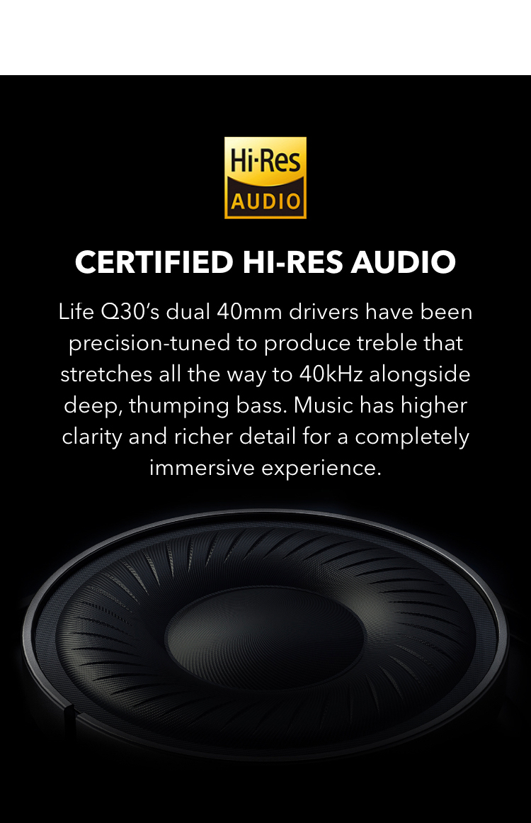 Certified Hi-Res Audio Life Q30's dual 40mm drivers have been precision-tuned to produce treble that stretches all the way to 40kHz alongside deep, thumping bass. The music has higher clarity and richer detail for a completely immersive experience.